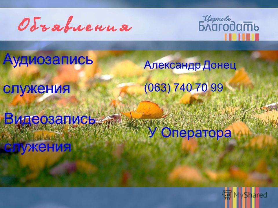 Аудиозапись служения Александр Донец (063) 740 70 99 Видеозапись служения У Оператора