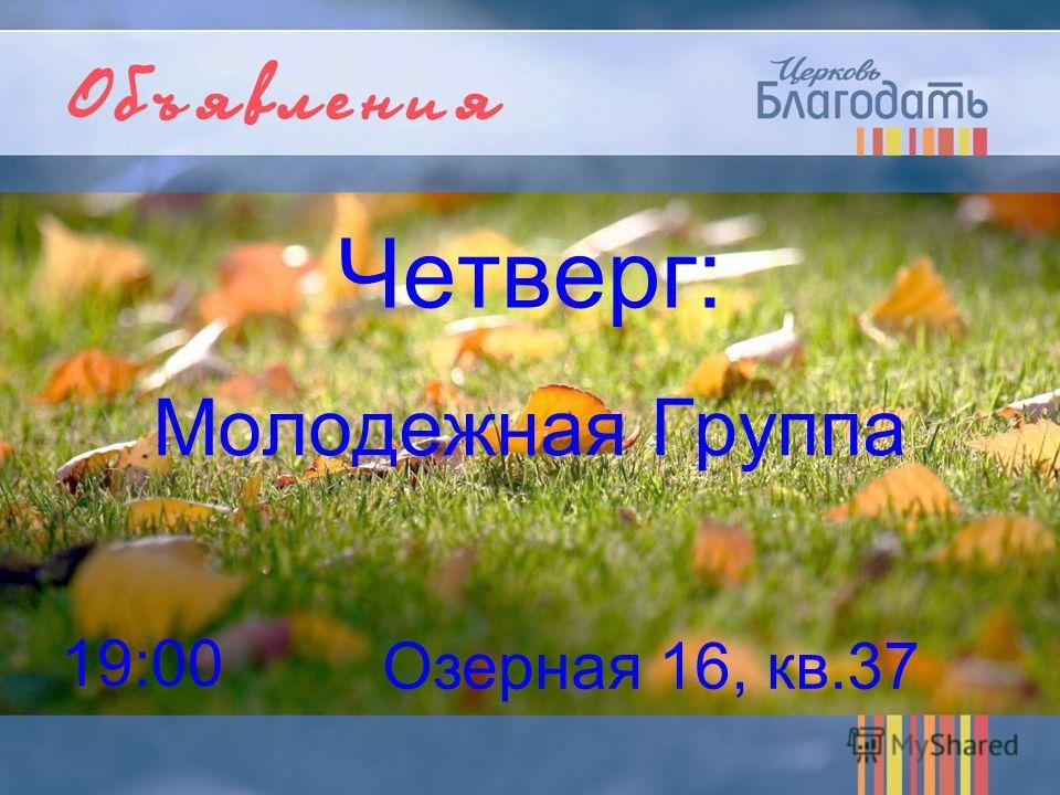 Четверг: Молодежная Группа 19:00 Озерная 16, кв.37