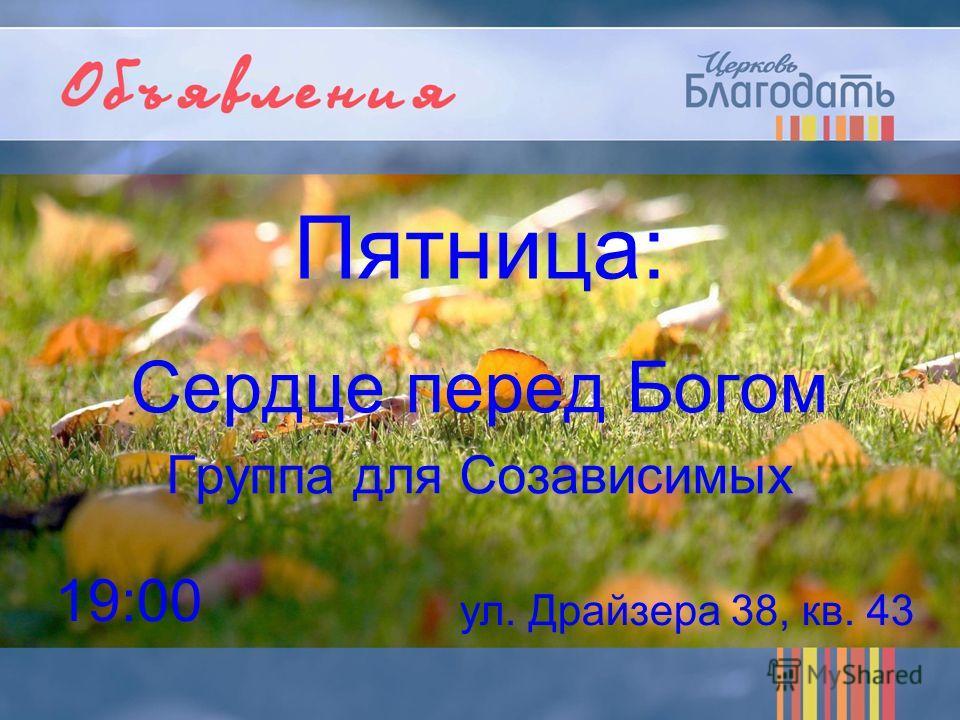 Пятница: Сердце перед Богом Группа для Созависимых 19:00 ул. Драйзера 38, кв. 43