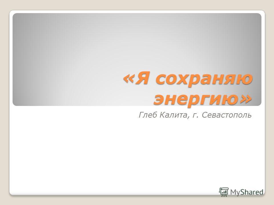 «Я сохраняю энергию» Глеб Калита, г. Севастополь