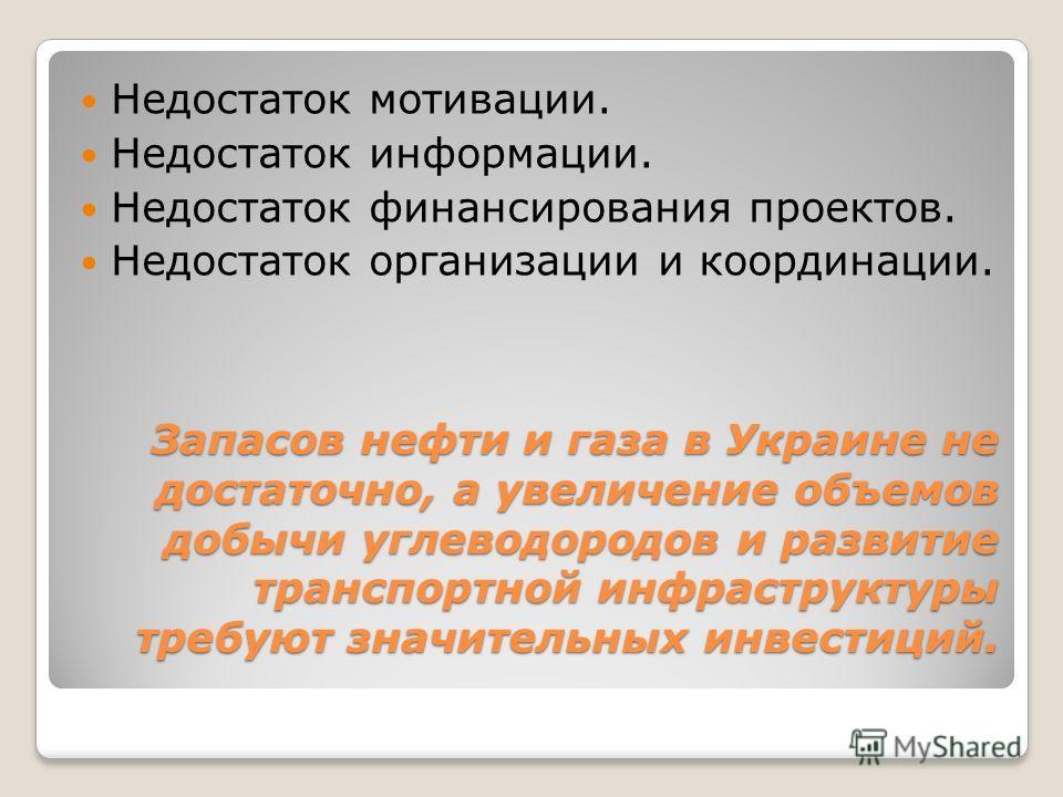 Запасов нефти и газа в Украине не достаточно, а увеличение объемов добычи углеводородов и развитие транспортной инфраструктуры требуют значительных инвестиций. Недостаток мотивации. Недостаток информации. Недостаток финансирования проектов. Недостато