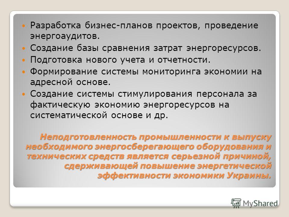 Неподготовленность промышленности к выпуску необходимого энергосберегающего оборудования и технических средств является серьезной причиной, сдерживающей повышение энергетической эффективности экономики Украины. Разработка бизнес-планов проектов, пров