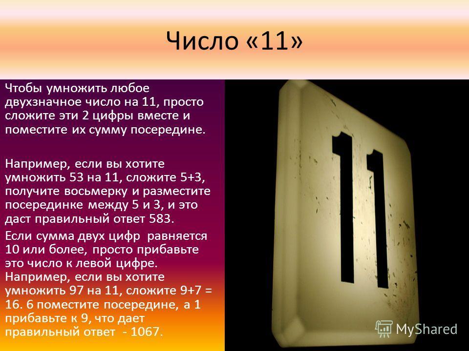 Число «11» Чтобы умножить любое двухзначное число на 11, просто сложите эти 2 цифры вместе и поместите их сумму посередине. Например, если вы хотите умножить 53 на 11, сложите 5+3, получите восьмерку и разместите посерединке между 5 и 3, и это даст п