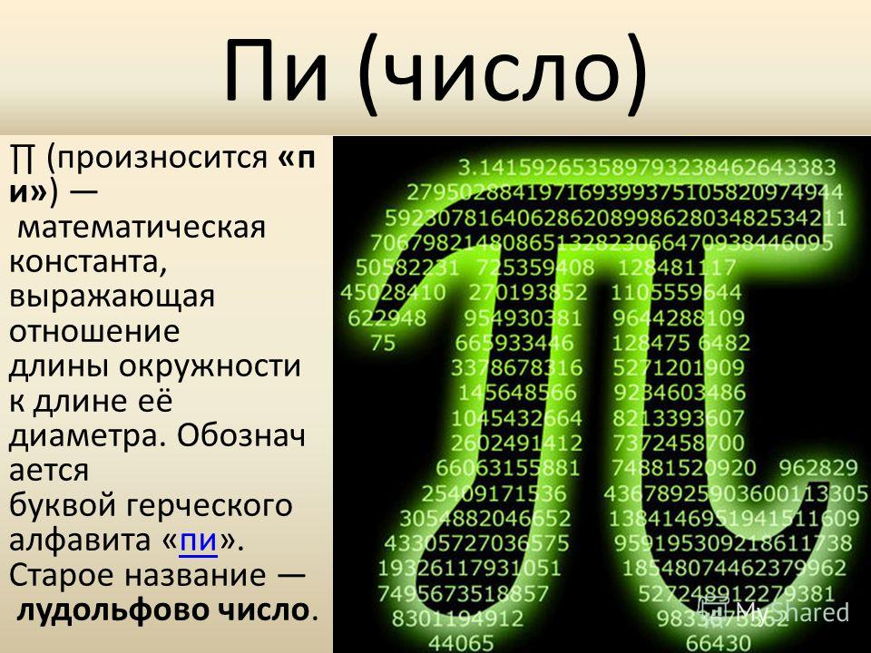 Пи (число) (произносится «п и») математическая константа, выражающая отношение длины окружности к длине её диаметра. Обознач ается буквой герческого алфавита «пи». Старое название лудольфово число.пи