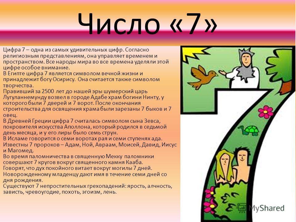 Число «7» Цифра 7 – одна из самых удивительных цифр. Согласно религиозным представлениям, она управляет временем и пространством. Все народы мира во все времена уделяли этой цифре особое внимание. В Египте цифра 7 является символом вечной жизни и при