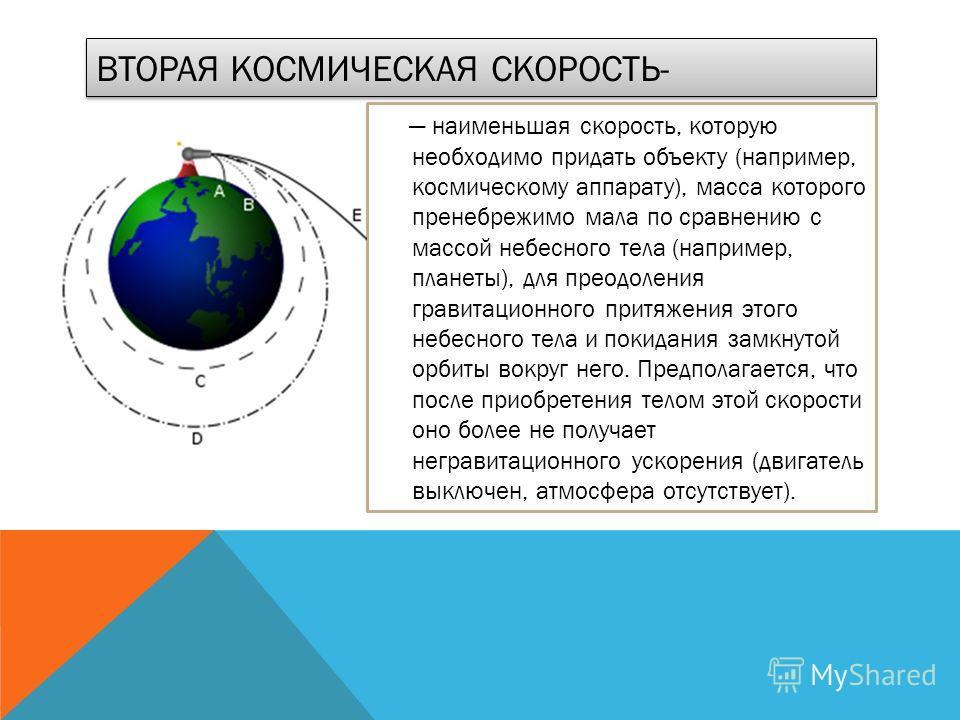 ВТОРАЯ КОСМИЧЕСКАЯ СКОРОСТЬ- наименьшая скорость, которую необходимо придать объекту (например, космическому аппарату), масса которого пренебрежимо мала по сравнению с массой небесного тела (например, планеты), для преодоления гравитационного притяже