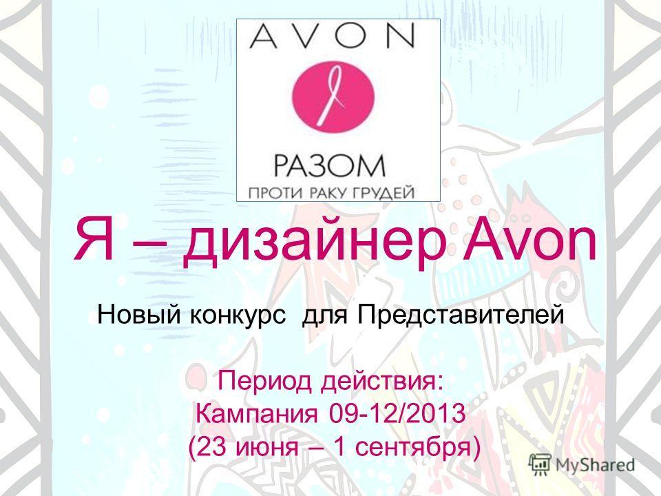 Я – дизайнер Avon Новый конкурс для Представителей Период действия: Кампания 09-12/2013 (23 июня – 1 сентября)