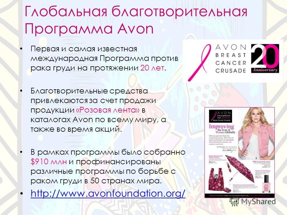 Глобальная благотворительная Программа Avon Первая и самая известная международная Программа против рака груди на протяжении 20 лет. Благотворительные средства привлекаются за счет продажи продукции «Розовая лента» в каталогах Avon по всему миру, а т
