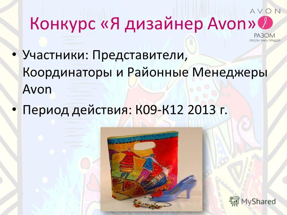 Конкурс «Я дизайнер Avon» Участники: Представители, Координаторы и Районные Менеджеры Avon Период действия: К09-К12 2013 г.