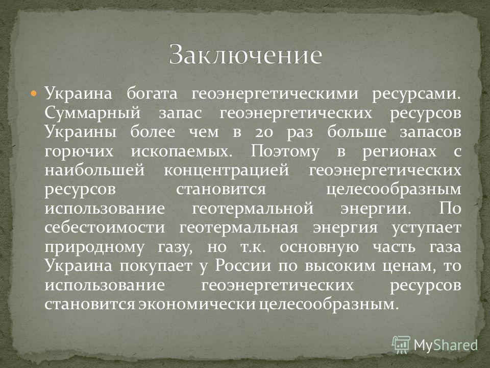 Украина богата геоэнергетическими ресурсами. Суммарный запас геоэнергетических ресурсов Украины более чем в 20 раз больше запасов горючих ископаемых. Поэтому в регионах с наибольшей концентрацией геоэнергетических ресурсов становится целесообразным и