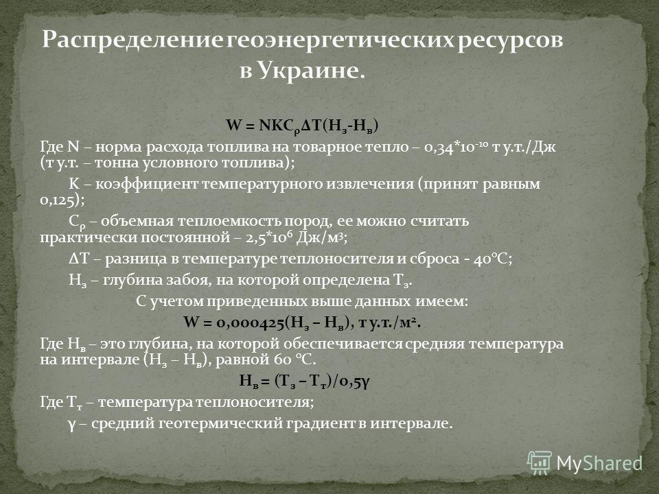 W = NKC ρ ΔT(H з -H в ) Где N – норма расхода топлива на товарное тепло – 0,34*10 -10 т у.т./Дж (т у.т. – тонна условного топлива); K – коэффициент температурного извлечения (принят равным 0,125); C ρ – объемная теплоемкость пород, ее можно считать п