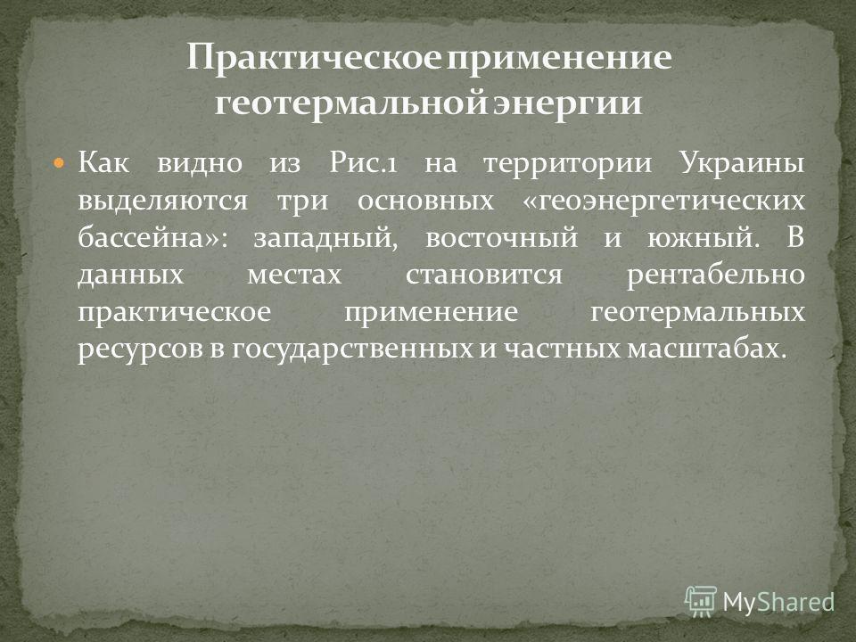 Как видно из Рис.1 на территории Украины выделяются три основных «геоэнергетических бассейна»: западный, восточный и южный. В данных местах становится рентабельно практическое применение геотермальных ресурсов в государственных и частных масштабах.