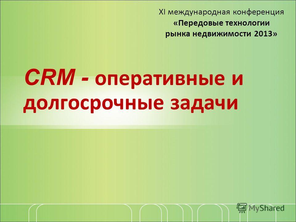 CRM - оперативные и долгосрочные задачи ХI международная конференция «Передовые технологии рынка недвижимости 2013»