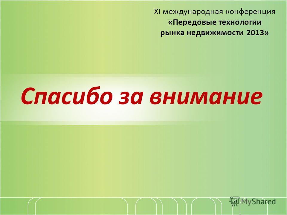 Спасибо за внимание ХI международная конференция «Передовые технологии рынка недвижимости 2013»