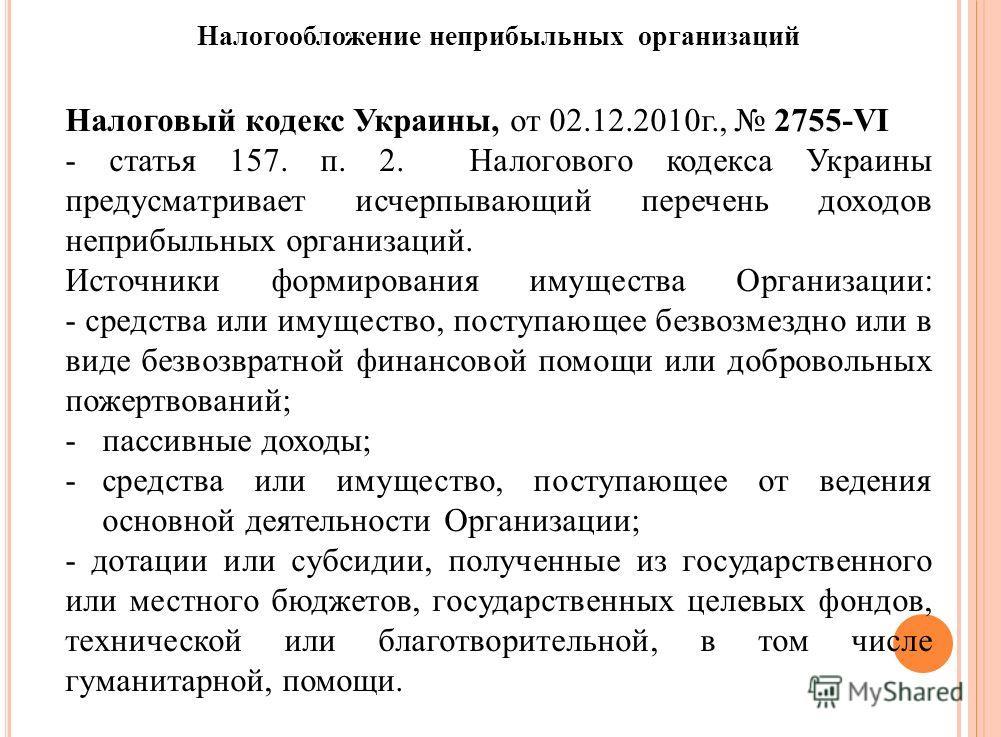 Налоговый кодекс Украины, от 02.12.2010г., 2755-VI - статья 157. п. 2. Налогового кодекса Украины предусматривает исчерпывающий перечень доходов неприбыльных организаций. Источники формирования имущества Организации: - средства или имущество, поступа