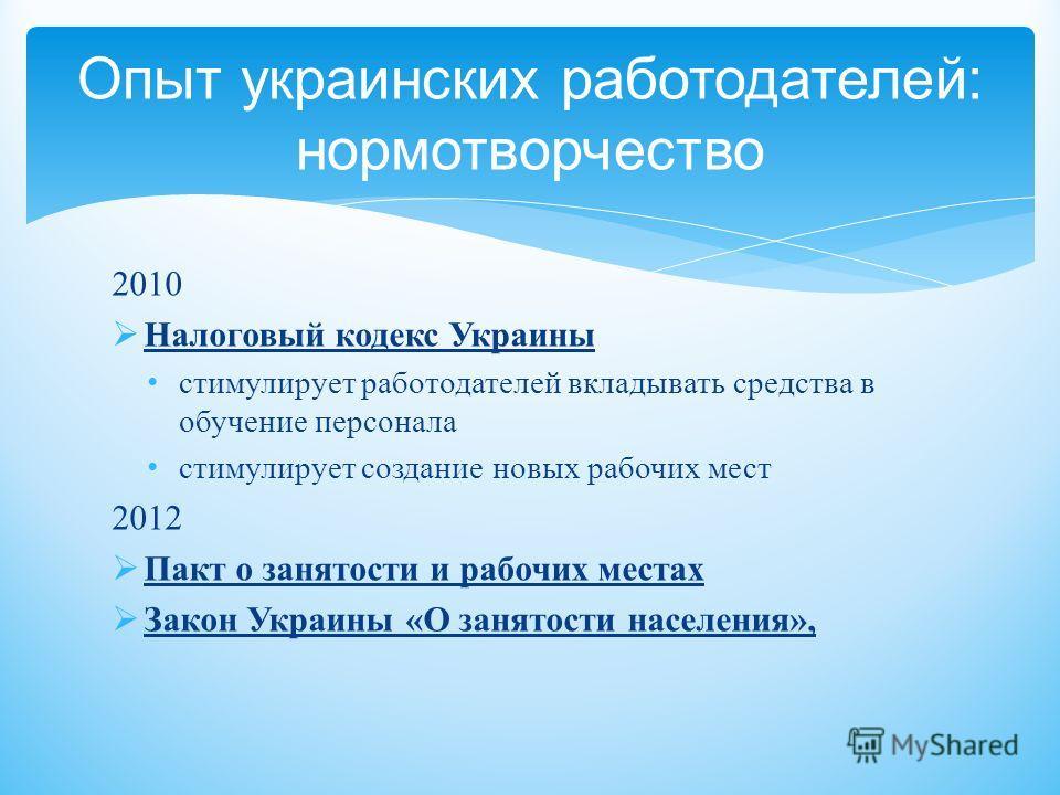 2010 Налоговый кодекс Украины стимулирует работодателей вкладывать средства в обучение персонала стимулирует создание новых рабочих мест 2012 Пакт о занятости и рабочих местах Закон Украины « О занятости населения », Опыт украинских работодателей : н
