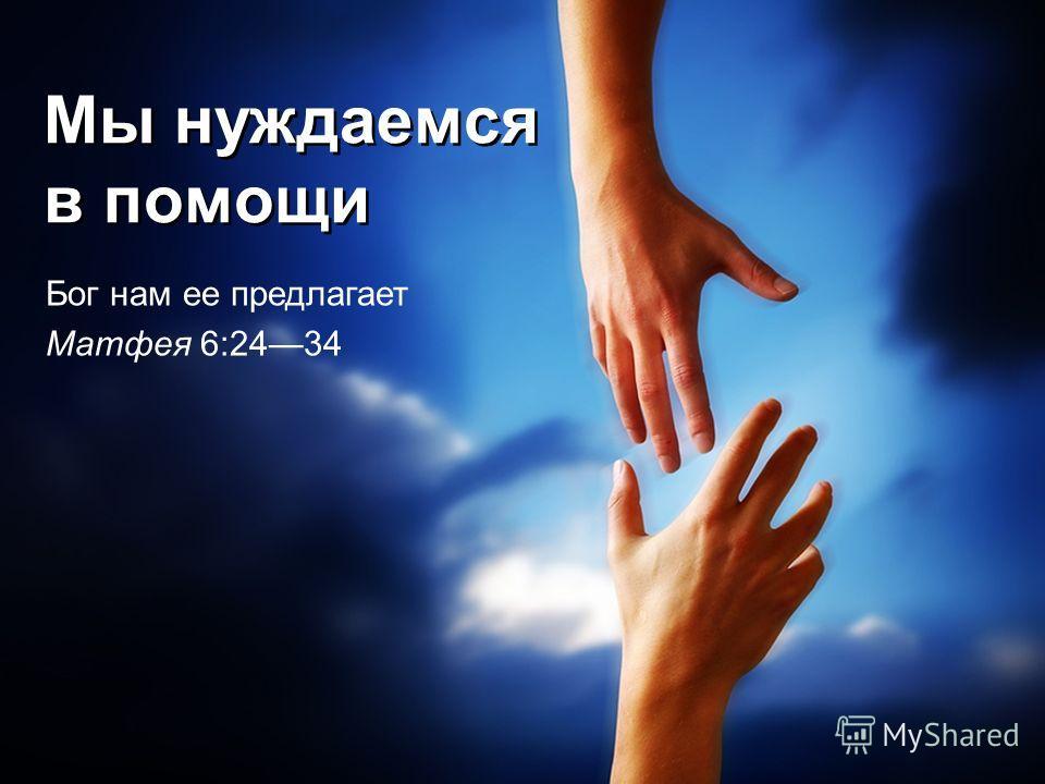 Мы нуждаемся в помощи Бог нам ее предлагает Матфея 6:2434