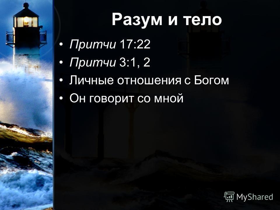 Разум и тело Притчи 17:22 Притчи 3:1, 2 Личные отношения с Богом Он говорит со мной