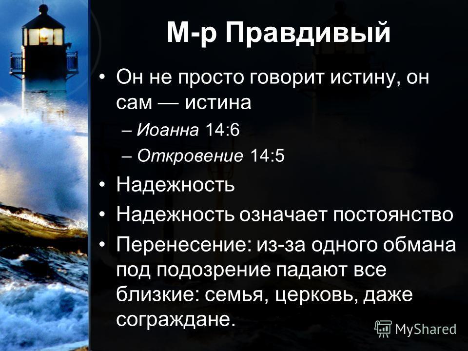 М-р Правдивый Он не просто говорит истину, он сам истина –Иоанна 14:6 –Откровение 14:5 Надежность Надежность означает постоянство Перенесение: из-за одного обмана под подозрение падают все близкие: семья, церковь, даже сограждане.