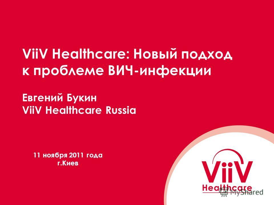 ViiV Healthcare: Новый подход к проблеме ВИЧ-инфекции Евгений Букин ViiV Healthcare Russia 11 ноября 2011 года г.Киев