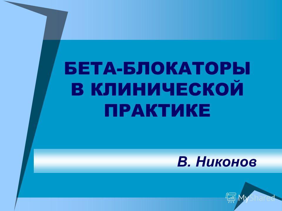 БЕТА-БЛОКАТОРЫ В КЛИНИЧЕСКОЙ ПРАКТИКЕ В. Никонов