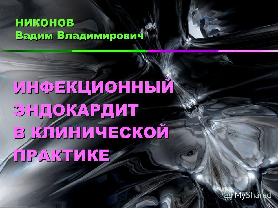 НИКОНОВ Вадим Владимирович ИНФЕКЦИОННЫЙ ЭНДОКАРДИТ В КЛИНИЧЕСКОЙ ПРАКТИКЕ