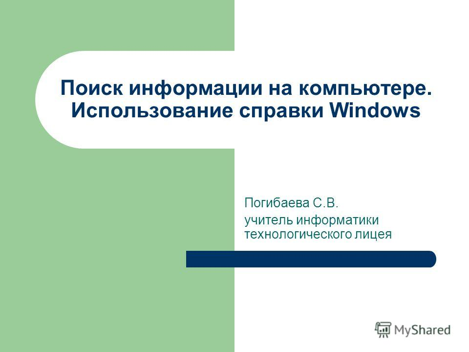 Поиск информации на компьютере. Использование справки Windows Погибаева С.В. учитель информатики технологического лицея