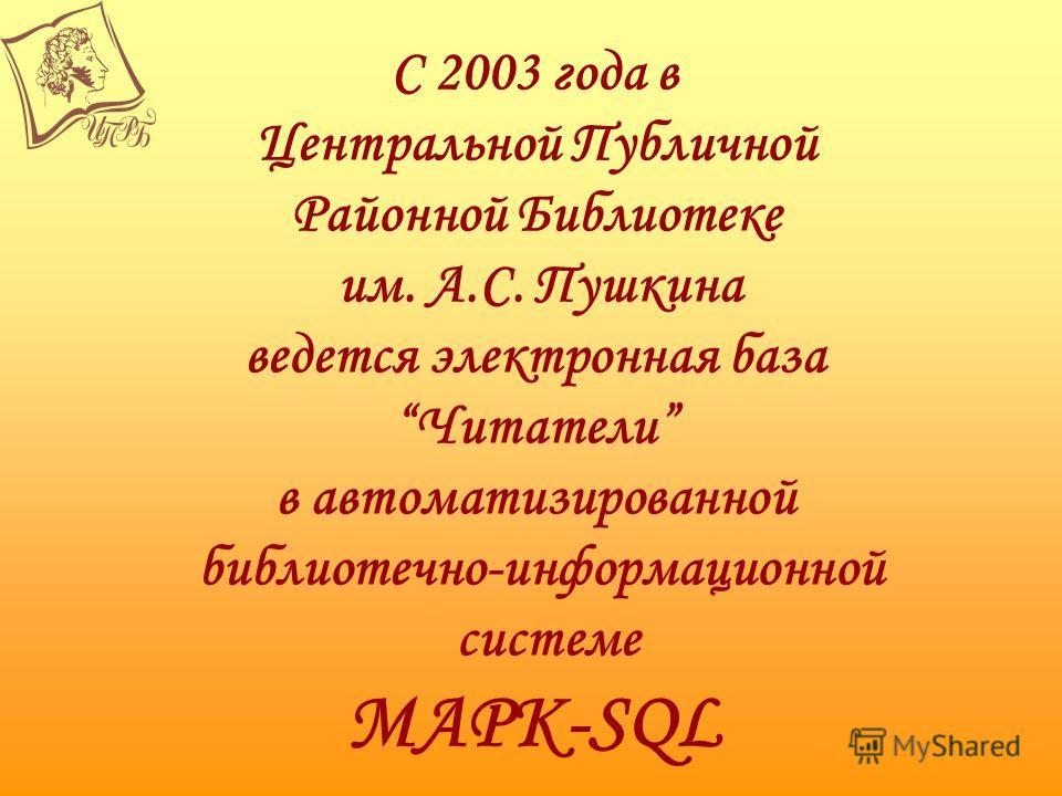 С 2003 года в Центральной Публичной Районной Библиотеке им. А.С. Пушкина ведется электронная база Читатели в автоматизированной библиотечно-информационной системе MAPK-SQL