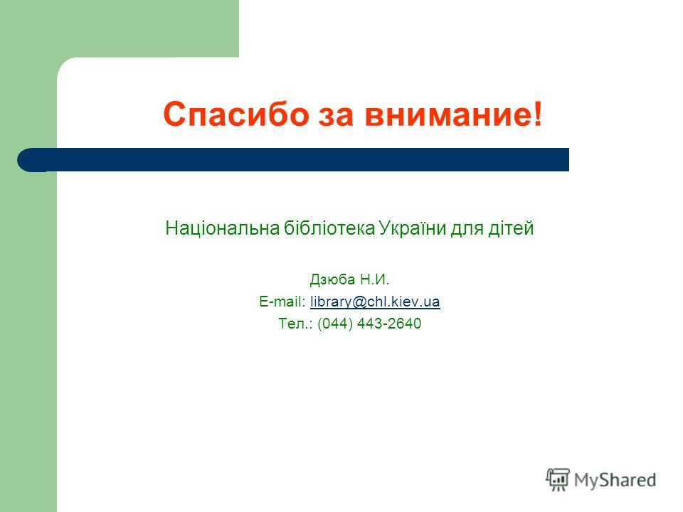 Спасибо за внимание! Національна бібліотека України для дітей Дзюба Н.И. E-mail: library@chl.kiev.ualibrary@chl.kiev.ua Тел.: (044) 443-2640