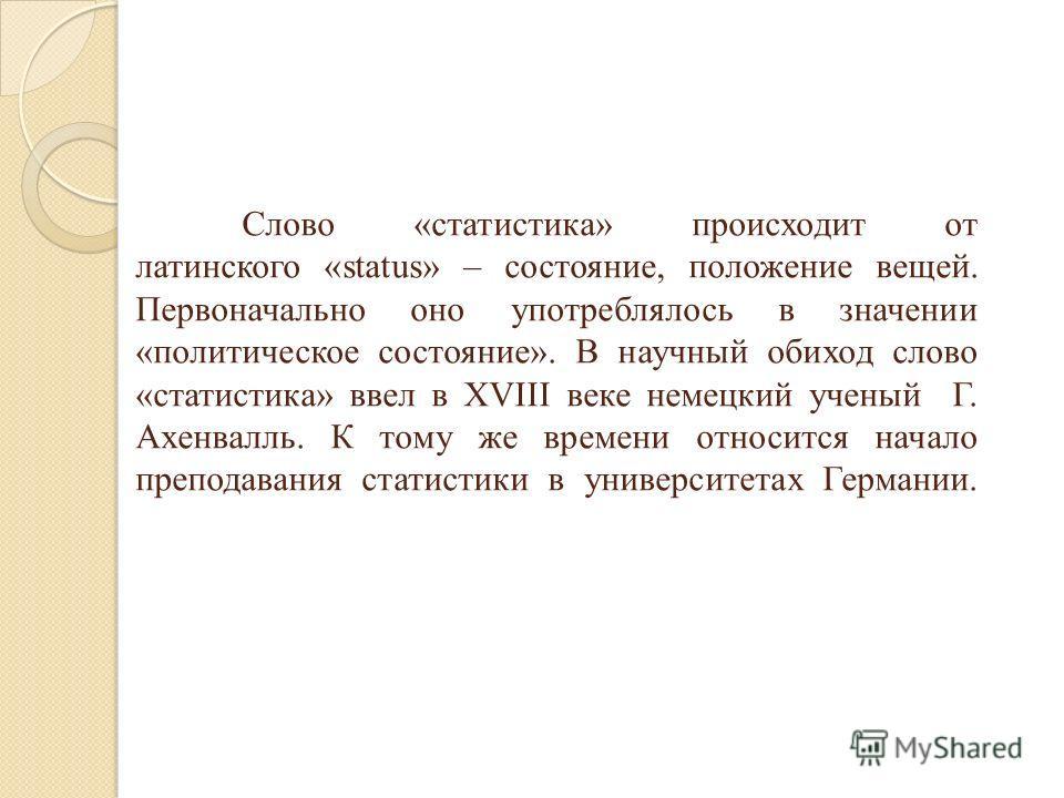 Слово «статистика» происходит от латинского «status» – состояние, положение вещей. Первоначально оно употреблялось в значении «политическое состояние». В научный обиход слово «статистика» ввел в XVIII веке немецкий ученый Г. Ахенвалль. К тому же врем