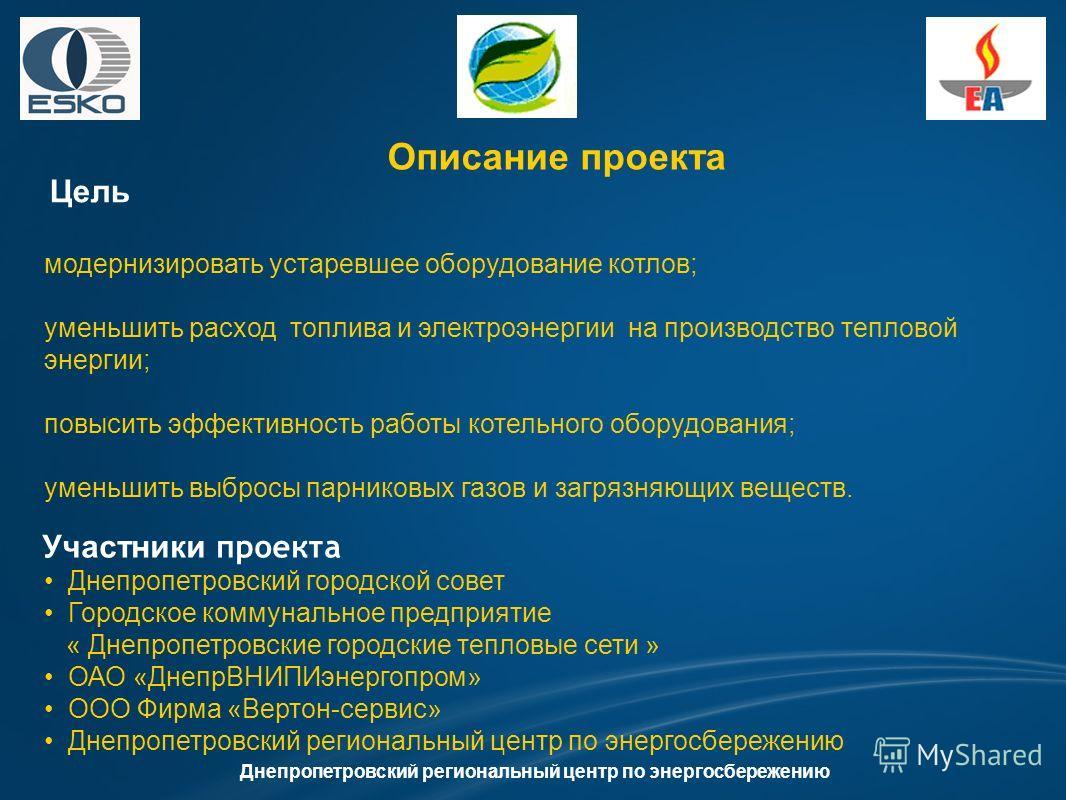 Описание проекта Цель Днепропетровский региональный центр по энергосбережению Участники проекта модернизировать устаревшее оборудование котлов; уменьшить расход топлива и электроэнергии на производство тепловой энергии; повысить эффективность работы