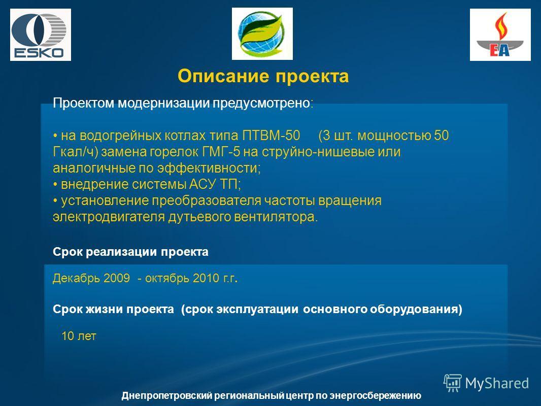 Днепропетровский региональный центр по энергосбережению Проектом модернизации предусмотрено: на водогрейных котлах типа ПТВМ-50 (3 шт. мощностью 50 Гкал/ч) замена горелок ГМГ-5 на струйно-нишевые или аналогичные по эффективности; внедрение системы АС