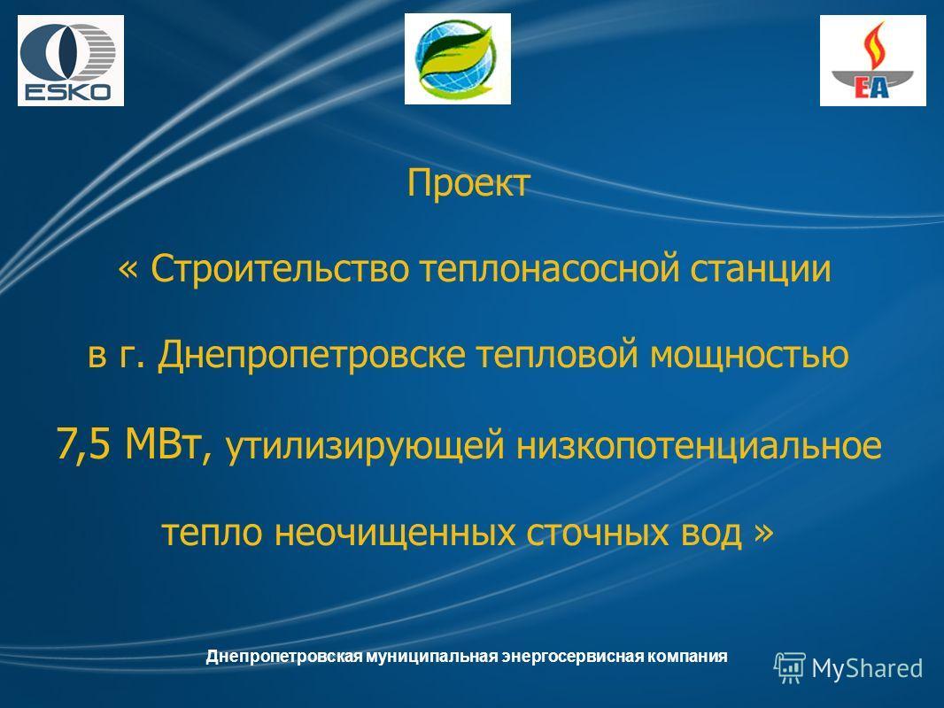 Проект « Строительство теплонасосной станции в г. Днепропетровске тепловой мощностью 7,5 МВт, утилизирующей низкопотенциальное тепло неочищенных сточных вод » Днепропетровская муниципальная энергосервисная компания