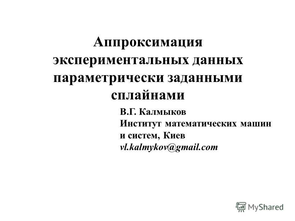Аппроксимация экспериментальных данных параметрически заданными сплайнами В.Г. Калмыков Институт математических машин и систем, Киев vl.kalmykov@gmail.com