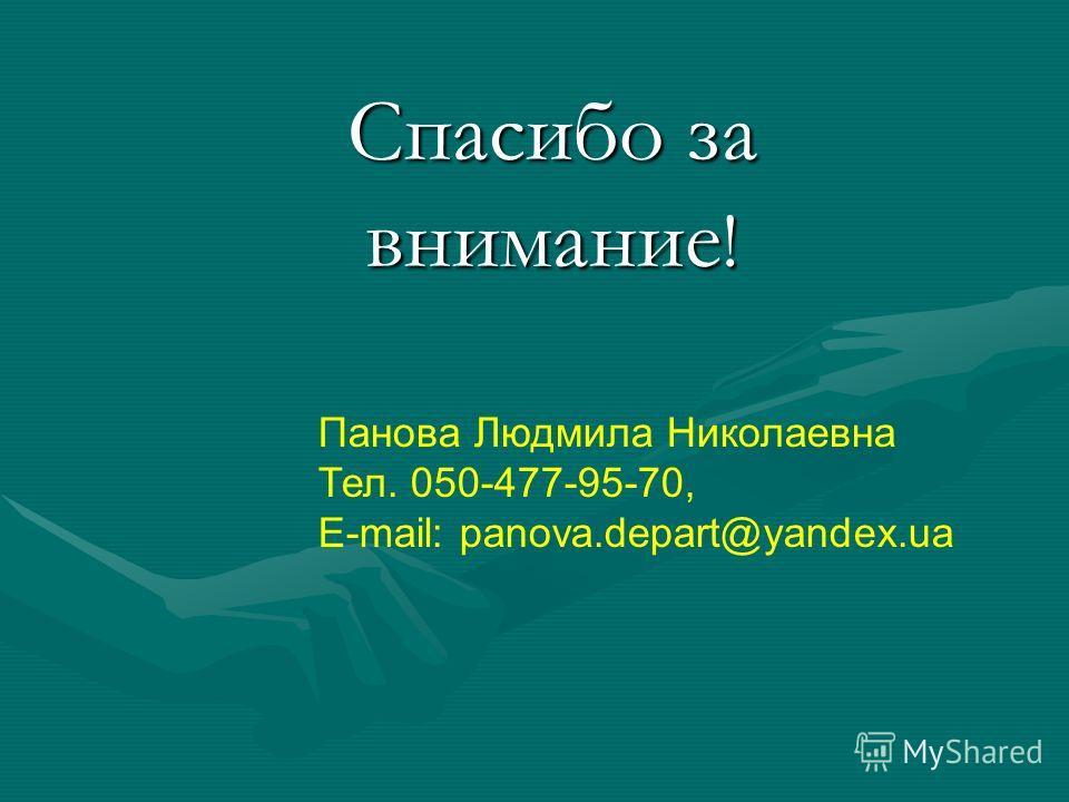 Спасибо за внимание ! Панова Людмила Николаевна Тел. 050-477-95-70, E-mail: panova.depart@yandex.ua