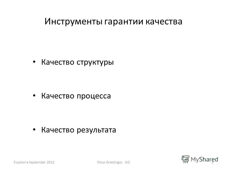Инструменты гарантии качества Качество структуры Качество процесса Качество результата Klaus Gretzinger, GIZ 6 Evpatoria September 2012