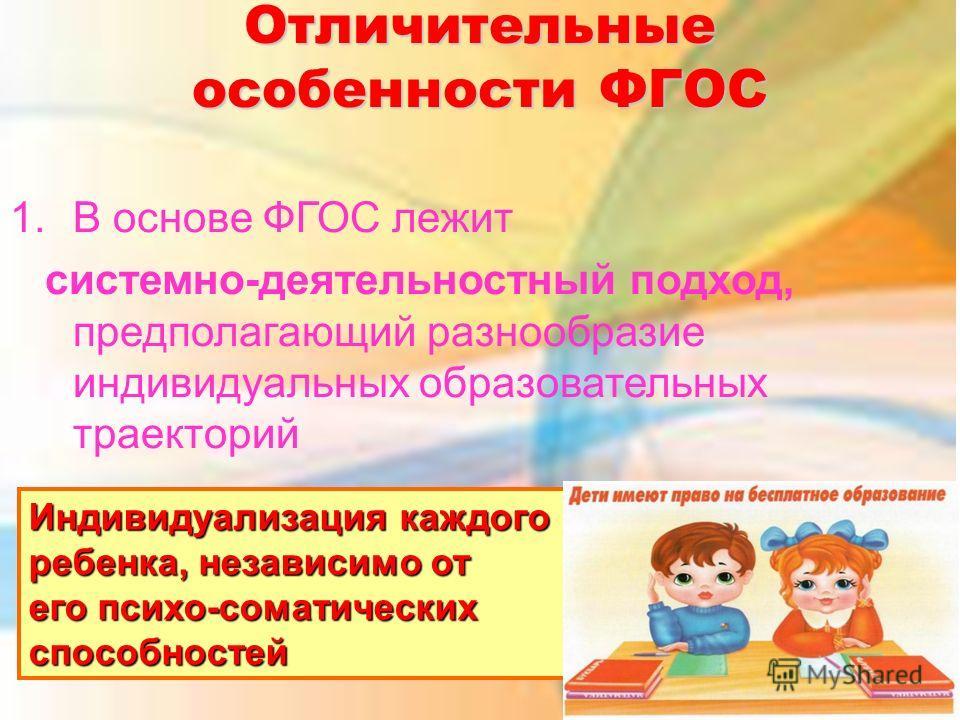Отличительные особенности ФГОС 1.В основе ФГОС лежит системно-деятельностный подход, предполагающий разнообразие индивидуальных образовательных траекторий Индивидуализация каждого ребенка, независимо от его психо-соматических способностей