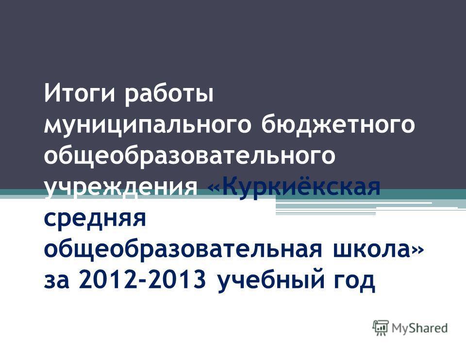 Итоги работы муниципального бюджетного общеобразовательного учреждения «Куркиёкская средняя общеобразовательная школа» за 2012-2013 учебный год
