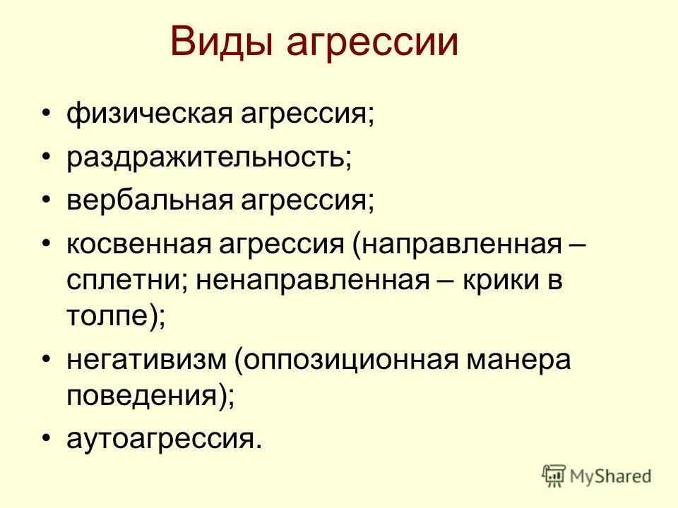 Виды агрессии физическая агрессия; раздражительность; вербальная агрессия; косвенная агрессия (направленная – сплетни; ненаправленная – крики в толпе); негативизм (оппозиционная манера поведения); аутоагрессия.