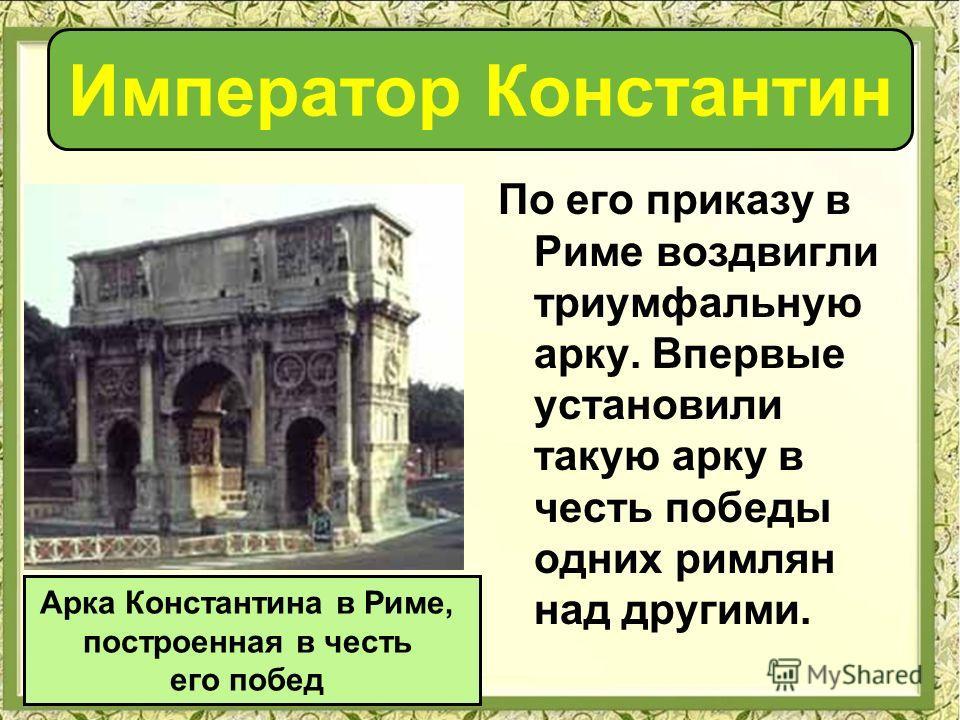 По его приказу в Риме воздвигли триумфальную арку. Впервые установили такую арку в честь победы одних римлян над другими. Арка Константина в Риме, построенная в честь его побед Император Константин