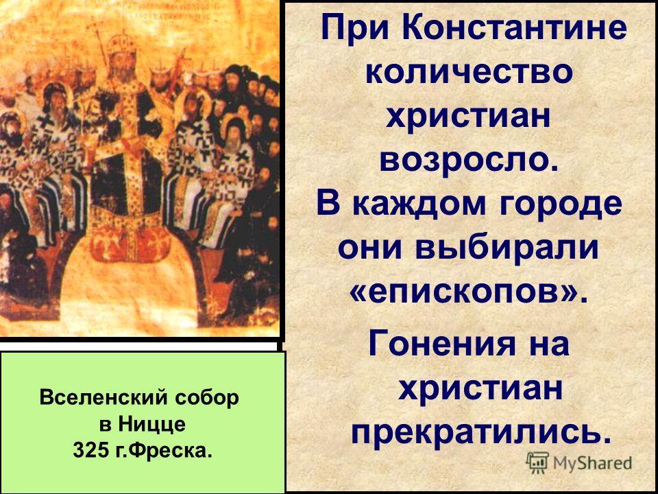 При Константине количество христиан возросло. В каждом городе они выбирали «епископов». Гонения на христиан прекратились. Вселенский собор в Ницце 325 г.Фреска.