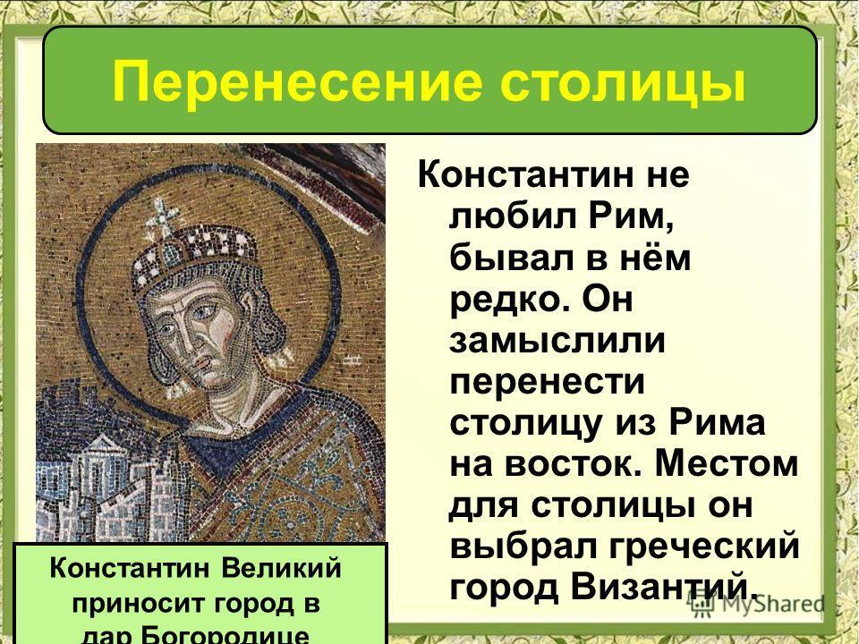 Перенесение столицы Константин не любил Рим, бывал в нём редко. Он замыслили перенести столицу из Рима на восток. Местом для столицы он выбрал греческий город Византий. Константин Великий приносит город в дар Богородице