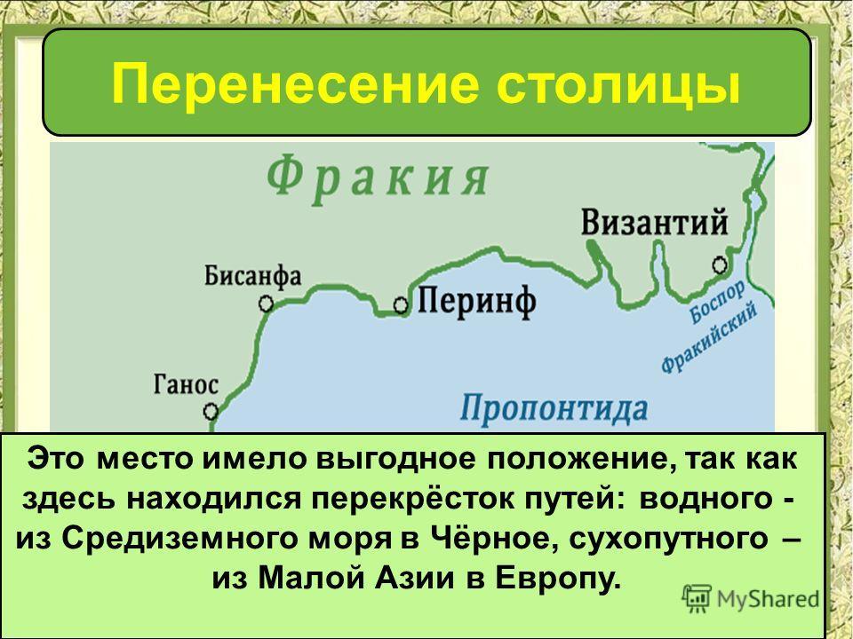 Перенесение столицы Это место имело выгодное положение, так как здесь находился перекрёсток путей: водного - из Средиземного моря в Чёрное, сухопутного – из Малой Азии в Европу.