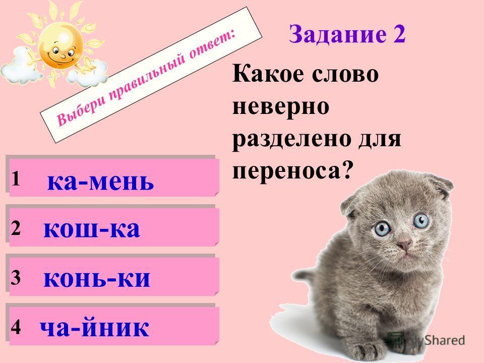 Выбери правильный ответ: Задание 1 Сколько слогов в слове котёнок ? 1 2 3 4 4 3 4 7