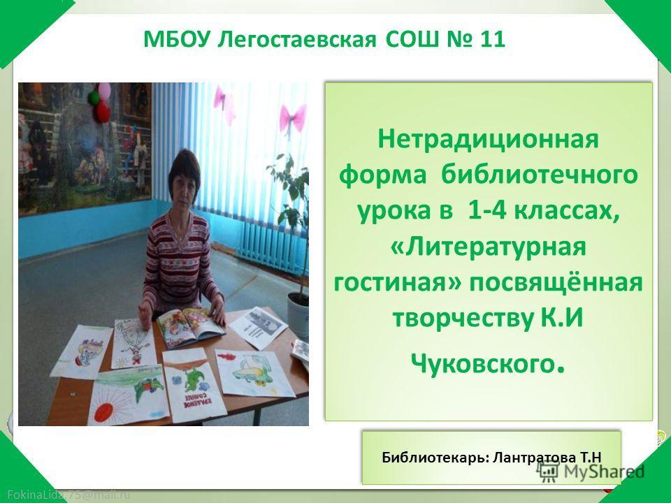 МБОУ Легостаевская СОШ 11 FokinaLida.75@mail.ru Нетрадиционная форма библиотечного урока в 1-4 классах, «Литературная гостиная» посвящённая творчеству К.И Чуковского. Библиотекарь: Лантратова Т.Н