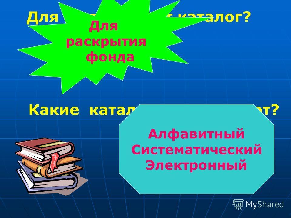 Для чего служит каталог? Для раскрытия фонда Какие каталоги существуют? Алфавитный Систематический Электронный