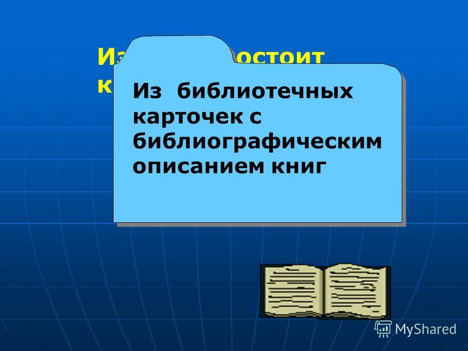 Из чего состоит каталог? Из библиотечных карточек с библиографическим описанием книг