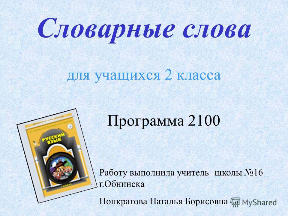 Словарные слова для учащихся 2 класса Программа 2100 Работу выполнила учитель школы 16 г.Обнинска Понкратова Наталья Борисовна