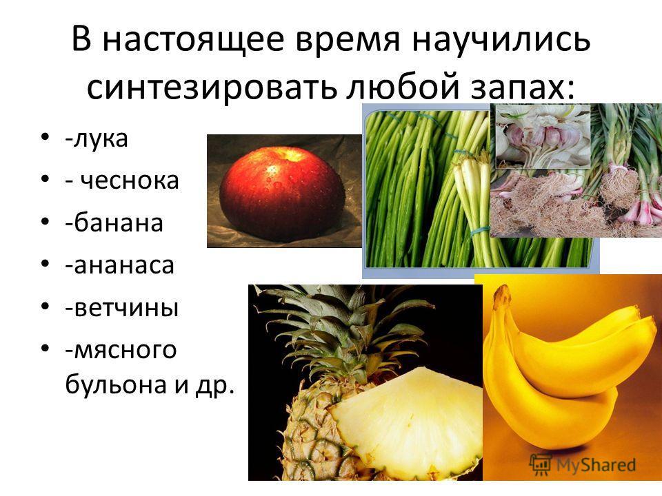 В настоящее время научились синтезировать любой запах: -лука - чеснока -банана -ананаса -ветчины -мясного бульона и др.