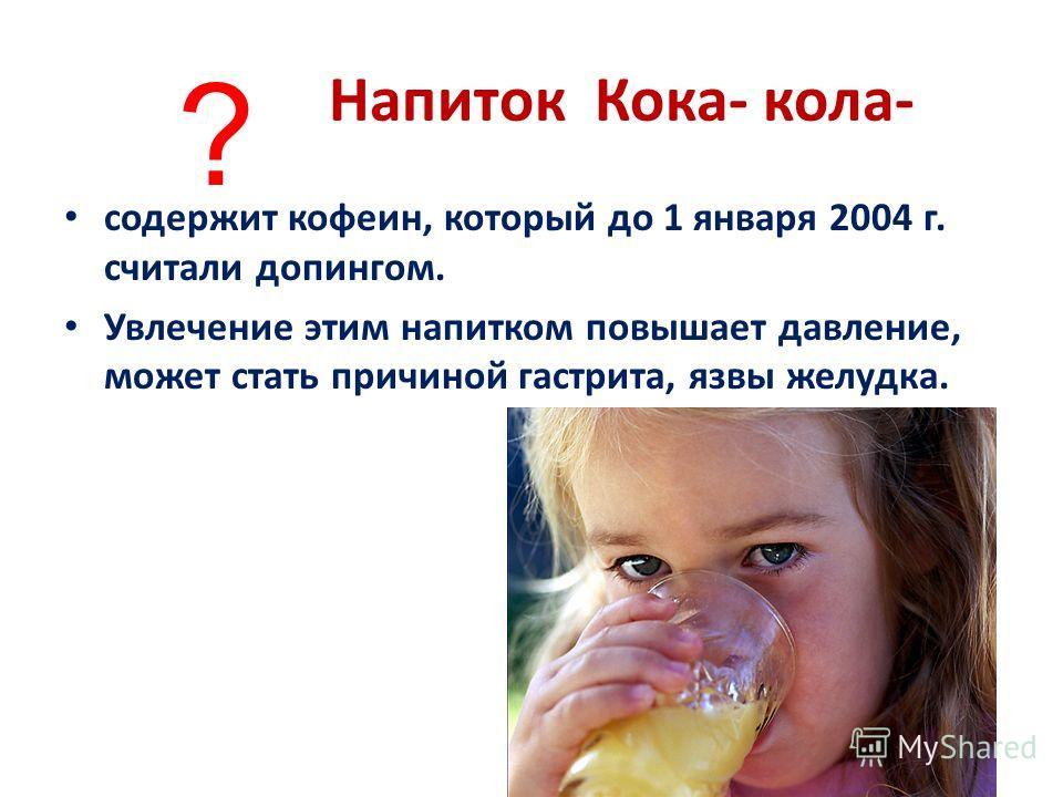 Напиток Кока- кола- содержит кофеин, который до 1 января 2004 г. считали допингом. Увлечение этим напитком повышает давление, может стать причиной гастрита, язвы желудка. ?